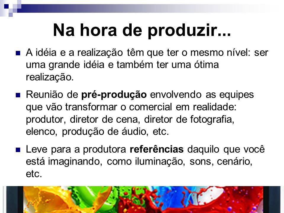 Na hora de produzir... A idéia e a realização têm que ter o mesmo nível: ser uma grande idéia e também ter uma ótima realização.