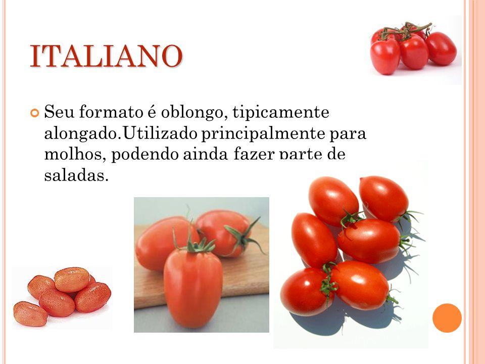 ITALIANO Seu formato é oblongo, tipicamente alongado.Utilizado principalmente para molhos, podendo ainda fazer parte de saladas.