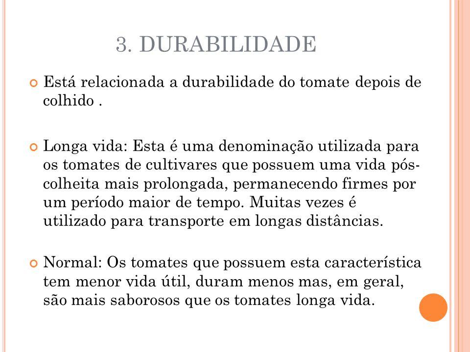 3. DURABILIDADE Está relacionada a durabilidade do tomate depois de colhido .