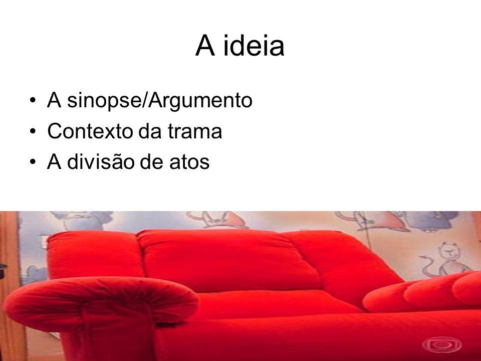 A ideia A sinopse/Argumento Contexto da trama A divisão de atos