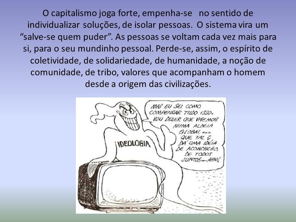 O capitalismo joga forte, empenha-se no sentido de individualizar soluções, de isolar pessoas.