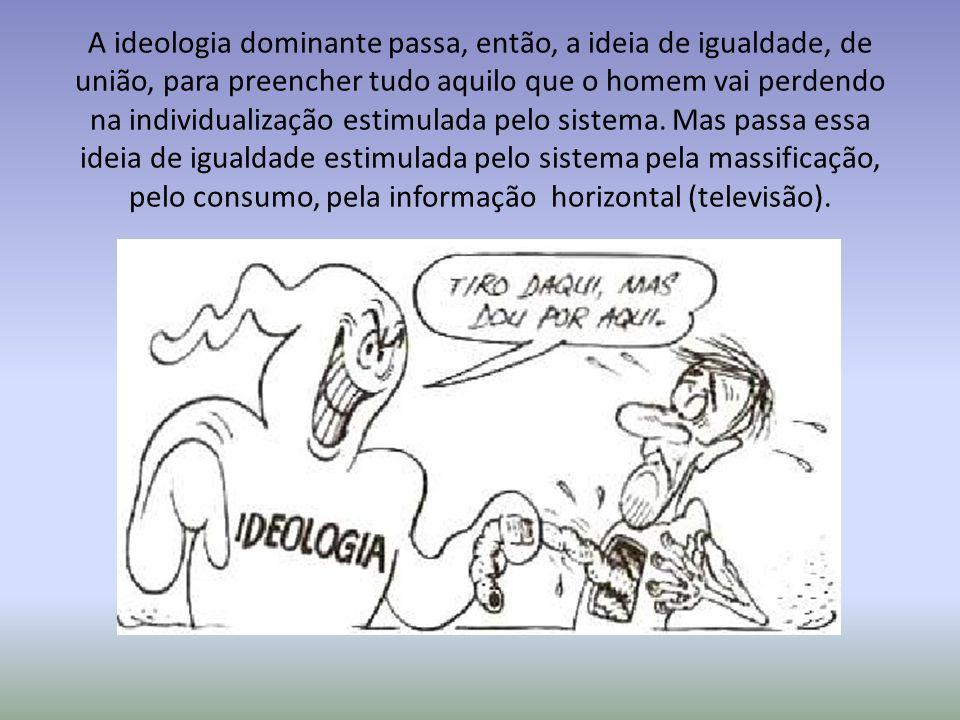 A ideologia dominante passa, então, a ideia de igualdade, de união, para preencher tudo aquilo que o homem vai perdendo na individualização estimulada pelo sistema.