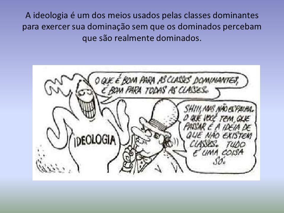 A ideologia é um dos meios usados pelas classes dominantes para exercer sua dominação sem que os dominados percebam que são realmente dominados.