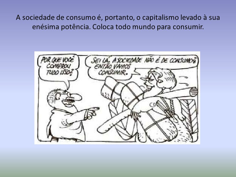 A sociedade de consumo é, portanto, o capitalismo levado à sua enésima potência.