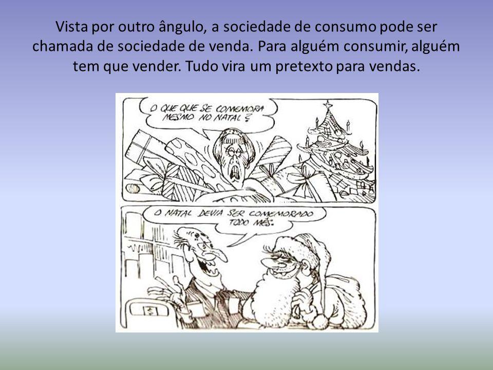 Vista por outro ângulo, a sociedade de consumo pode ser chamada de sociedade de venda.