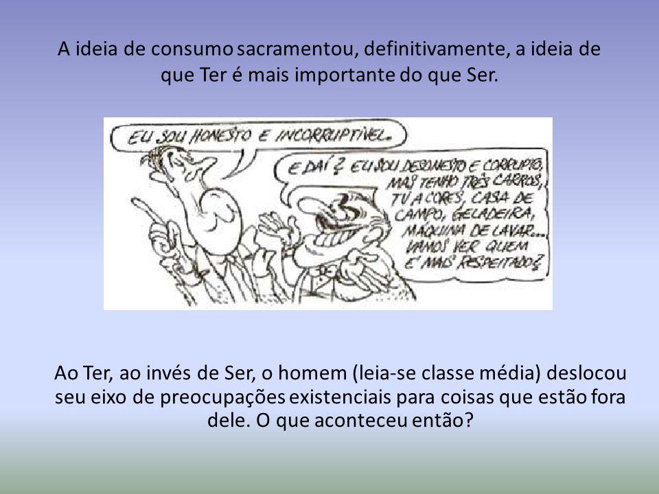 A ideia de consumo sacramentou, definitivamente, a ideia de que Ter é mais importante do que Ser.