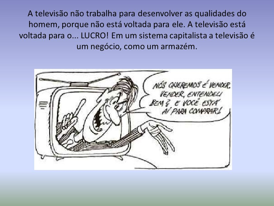A televisão não trabalha para desenvolver as qualidades do homem, porque não está voltada para ele.