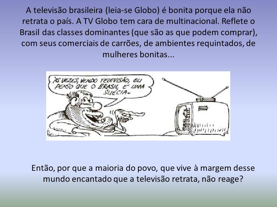 A televisão brasileira (leia-se Globo) é bonita porque ela não retrata o país. A TV Globo tem cara de multinacional. Reflete o Brasil das classes dominantes (que são as que podem comprar), com seus comerciais de carrões, de ambientes requintados, de mulheres bonitas...