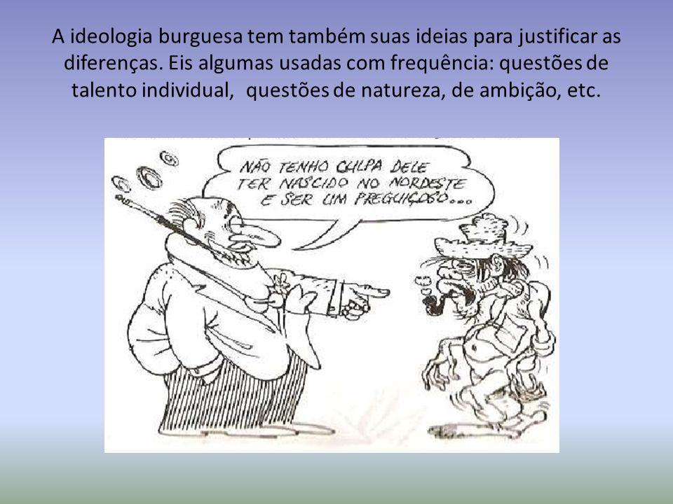 A ideologia burguesa tem também suas ideias para justificar as diferenças.