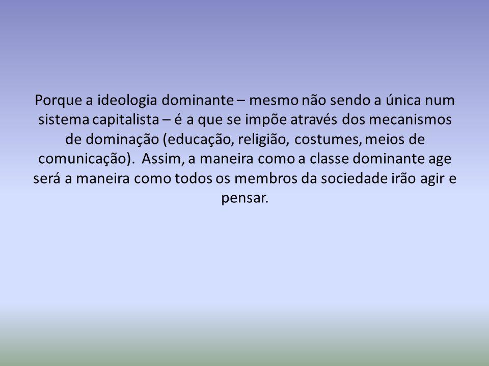 Porque a ideologia dominante – mesmo não sendo a única num sistema capitalista – é a que se impõe através dos mecanismos de dominação (educação, religião, costumes, meios de comunicação).