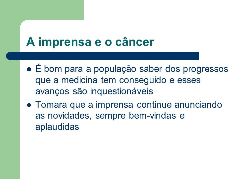 A imprensa e o câncer É bom para a população saber dos progressos que a medicina tem conseguido e esses avanços são inquestionáveis.