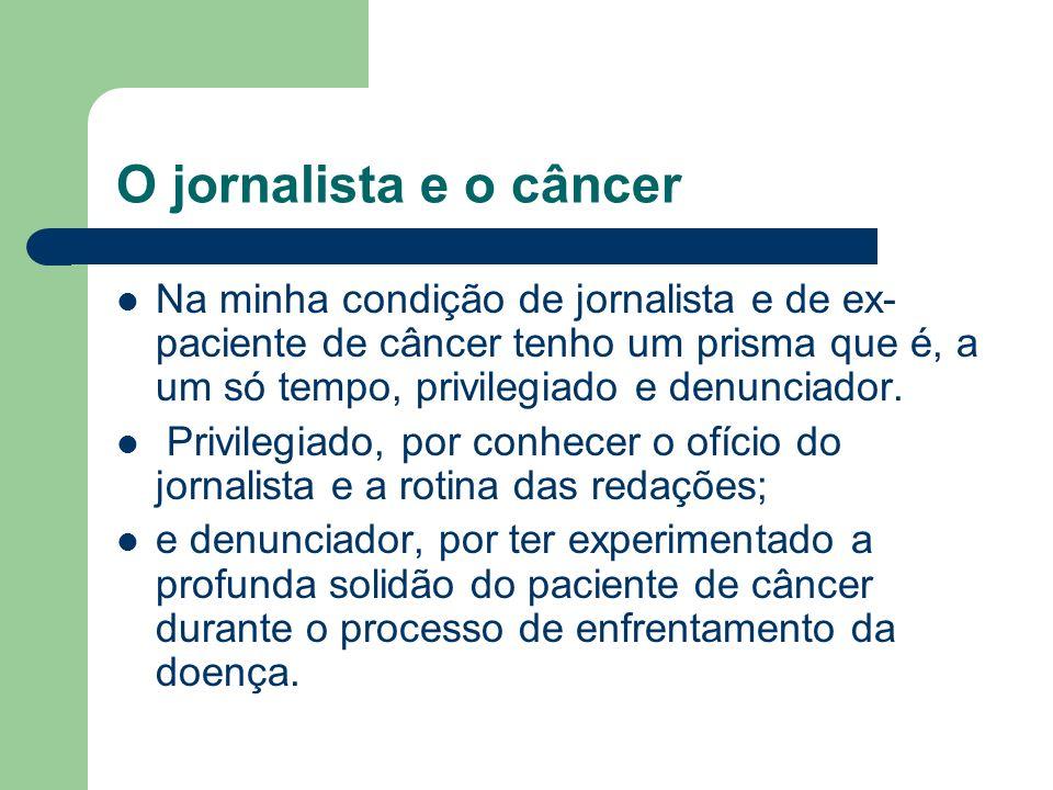 O jornalista e o câncer Na minha condição de jornalista e de ex-paciente de câncer tenho um prisma que é, a um só tempo, privilegiado e denunciador.