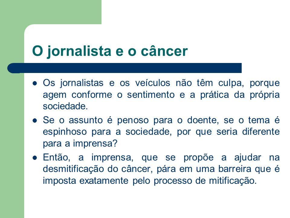 O jornalista e o câncer Os jornalistas e os veículos não têm culpa, porque agem conforme o sentimento e a prática da própria sociedade.
