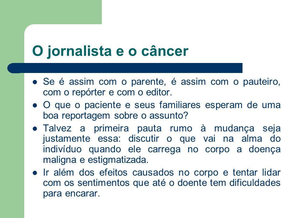 O jornalista e o câncer Se é assim com o parente, é assim com o pauteiro, com o repórter e com o editor.