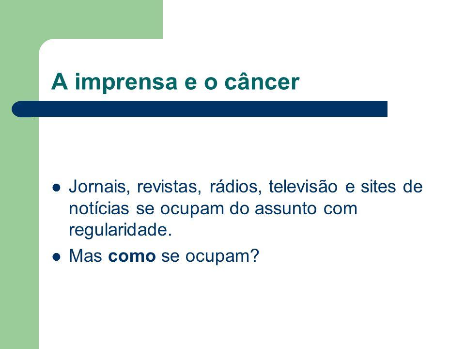 A imprensa e o câncer Jornais, revistas, rádios, televisão e sites de notícias se ocupam do assunto com regularidade.