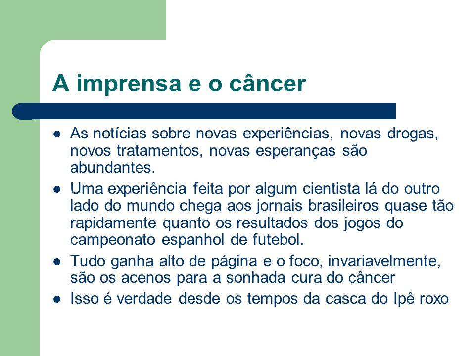 A imprensa e o câncer As notícias sobre novas experiências, novas drogas, novos tratamentos, novas esperanças são abundantes.