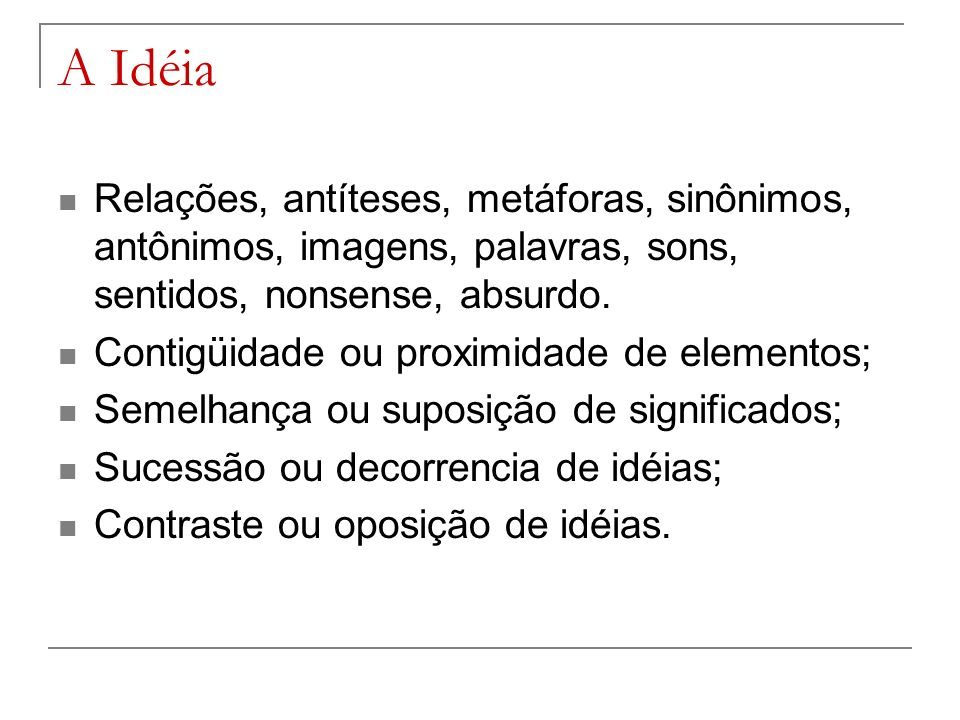 A Idéia Relações, antíteses, metáforas, sinônimos, antônimos, imagens, palavras, sons, sentidos, nonsense, absurdo.