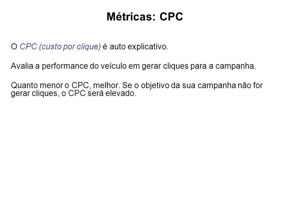 Métricas: CPC O CPC (custo por clique) é auto explicativo. Avalia a performance do veículo em gerar cliques para a campanha.