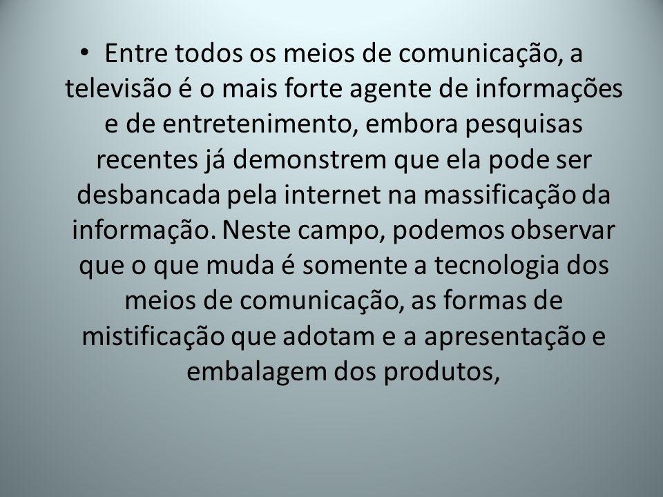 Entre todos os meios de comunicação, a televisão é o mais forte agente de informações e de entretenimento, embora pesquisas recentes já demonstrem que ela pode ser desbancada pela internet na massificação da informação.