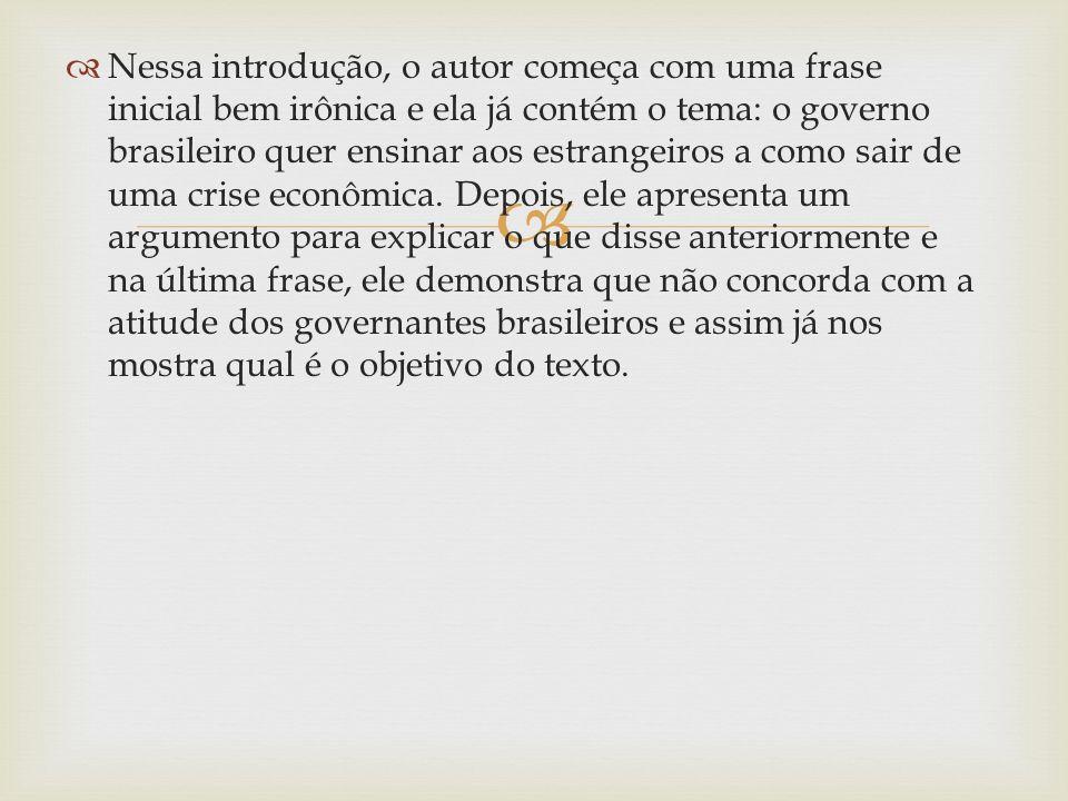 Nessa introdução, o autor começa com uma frase inicial bem irônica e ela já contém o tema: o governo brasileiro quer ensinar aos estrangeiros a como sair de uma crise econômica.