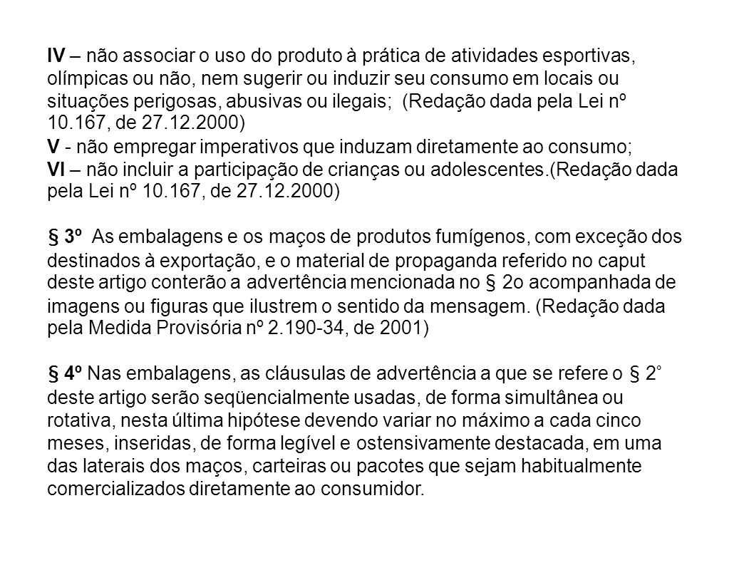 IV – não associar o uso do produto à prática de atividades esportivas, olímpicas ou não, nem sugerir ou induzir seu consumo em locais ou situações perigosas, abusivas ou ilegais; (Redação dada pela Lei nº 10.167, de 27.12.2000)