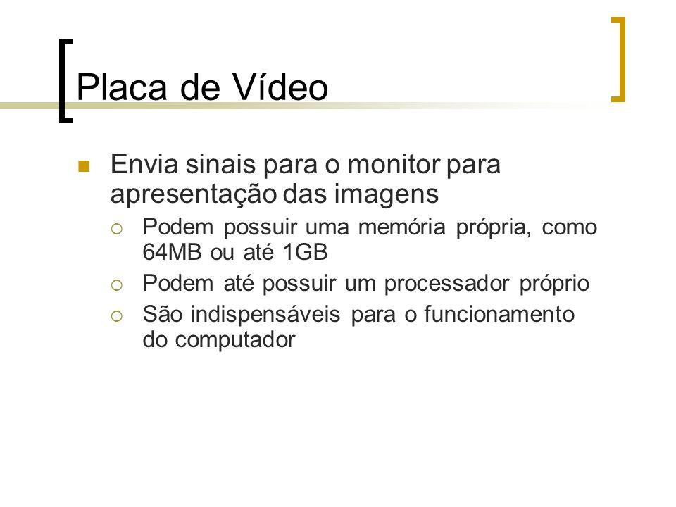 Placa de Vídeo Envia sinais para o monitor para apresentação das imagens. Podem possuir uma memória própria, como 64MB ou até 1GB.