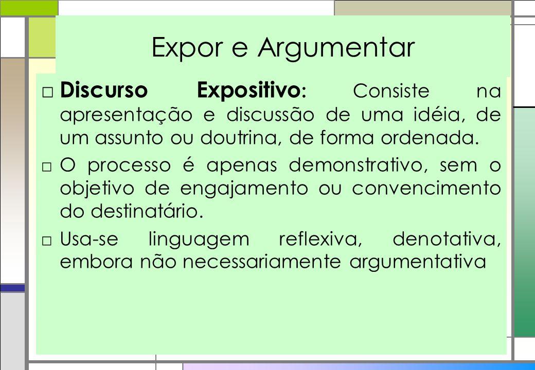 Expor e Argumentar Discurso Expositivo: Consiste na apresentação e discussão de uma idéia, de um assunto ou doutrina, de forma ordenada.
