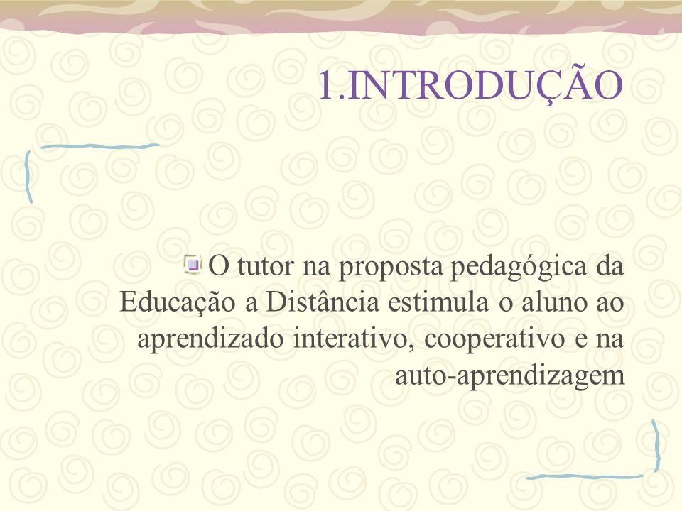 1.INTRODUÇÃO O tutor na proposta pedagógica da Educação a Distância estimula o aluno ao aprendizado interativo, cooperativo e na auto-aprendizagem.