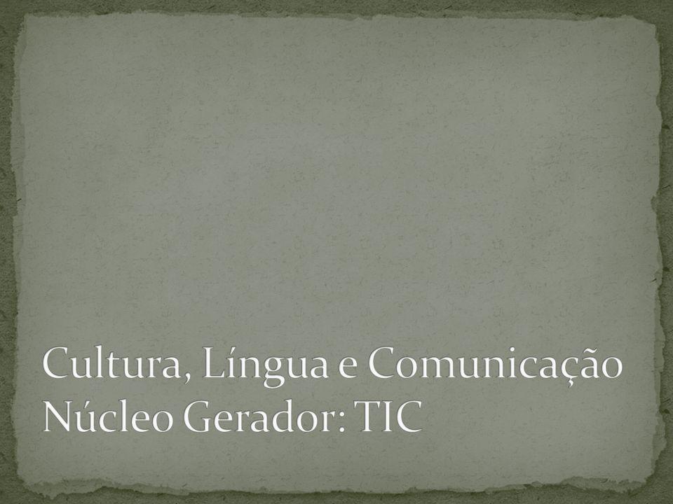 Cultura, Língua e Comunicação Núcleo Gerador: TIC