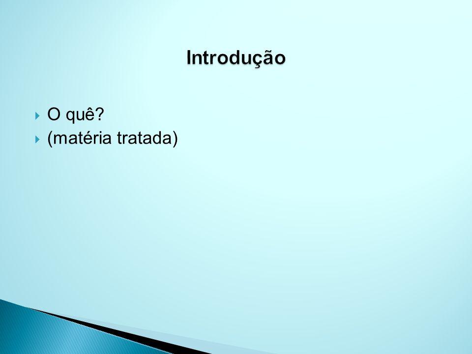 Introdução O quê (matéria tratada)