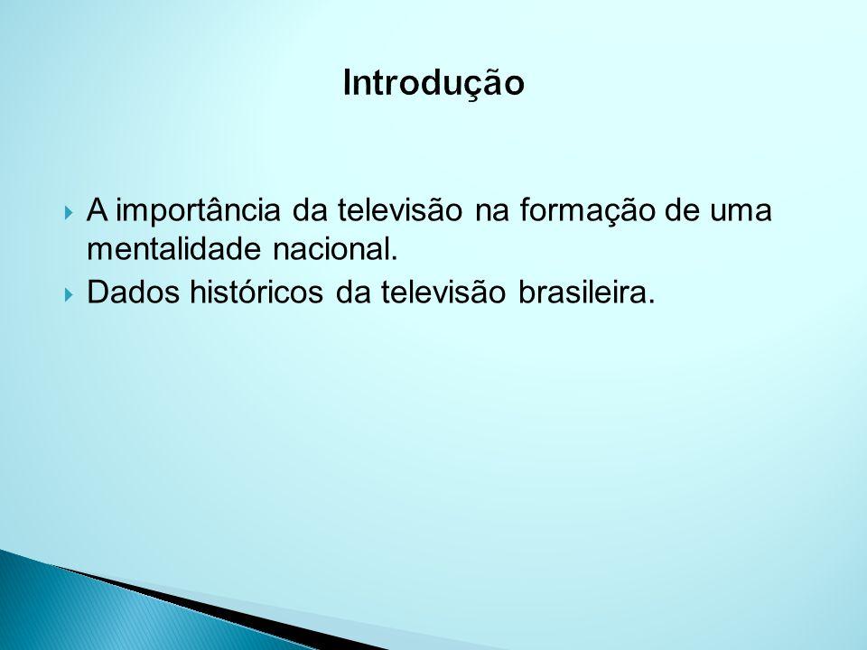 Introdução A importância da televisão na formação de uma mentalidade nacional.