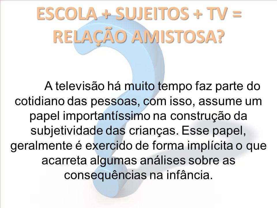 ESCOLA + SUJEITOS + TV = RELAÇÃO AMISTOSA