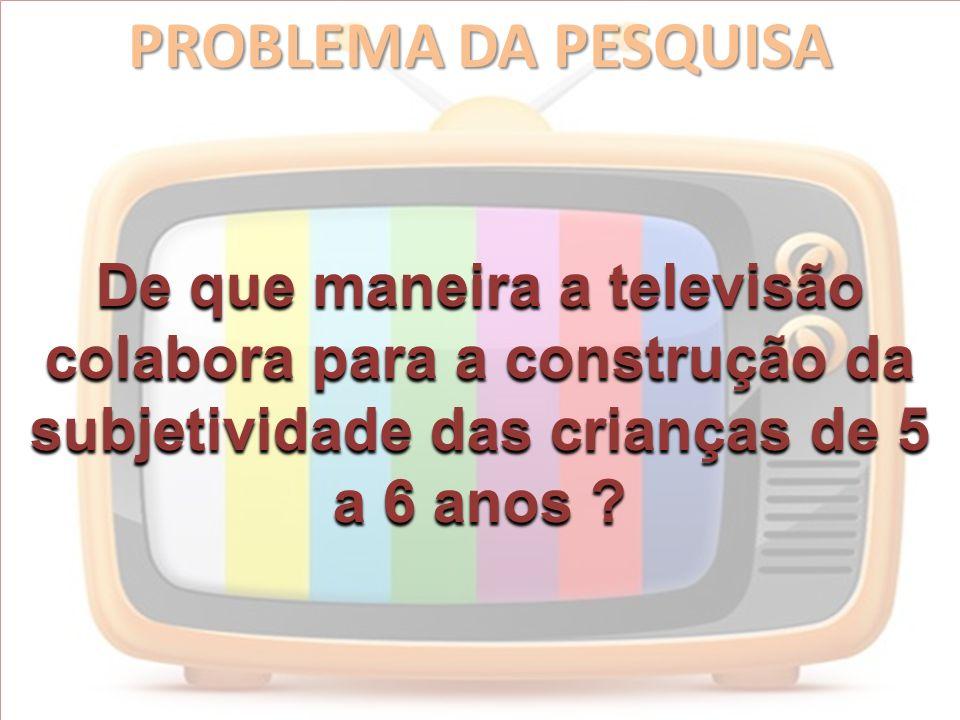 PROBLEMA DA PESQUISA De que maneira a televisão colabora para a construção da subjetividade das crianças de 5 a 6 anos