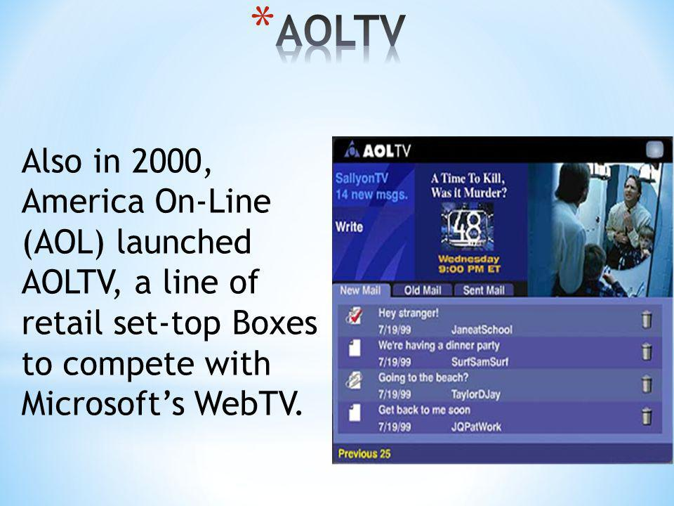 AOLTV Also in 2000, America On-Line (AOL) launched AOLTV, a line of retail set-top Boxes to compete with Microsoft's WebTV.
