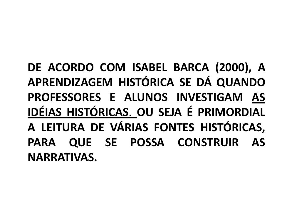DE ACORDO COM ISABEL BARCA (2000), A APRENDIZAGEM HISTÓRICA SE DÁ QUANDO PROFESSORES E ALUNOS INVESTIGAM AS IDÉIAS HISTÓRICAS.