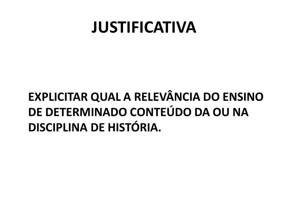 JUSTIFICATIVA EXPLICITAR QUAL A RELEVÂNCIA DO ENSINO DE DETERMINADO CONTEÚDO DA OU NA DISCIPLINA DE HISTÓRIA.