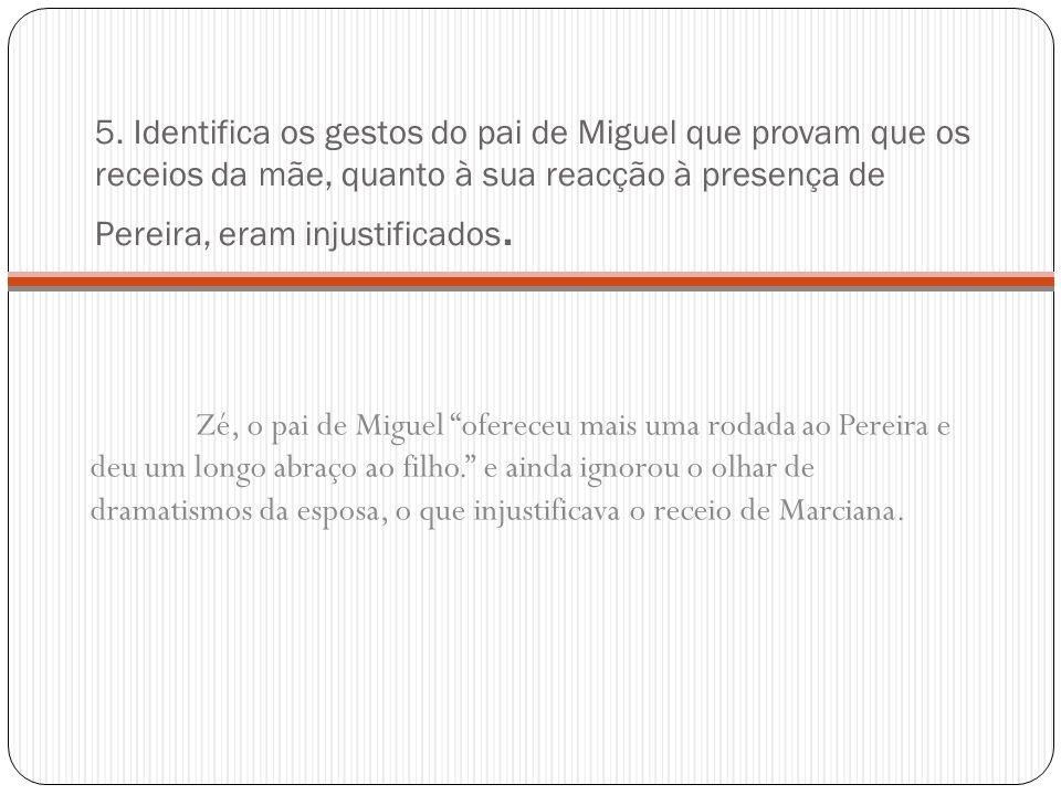 5. Identifica os gestos do pai de Miguel que provam que os receios da mãe, quanto à sua reacção à presença de Pereira, eram injustificados.