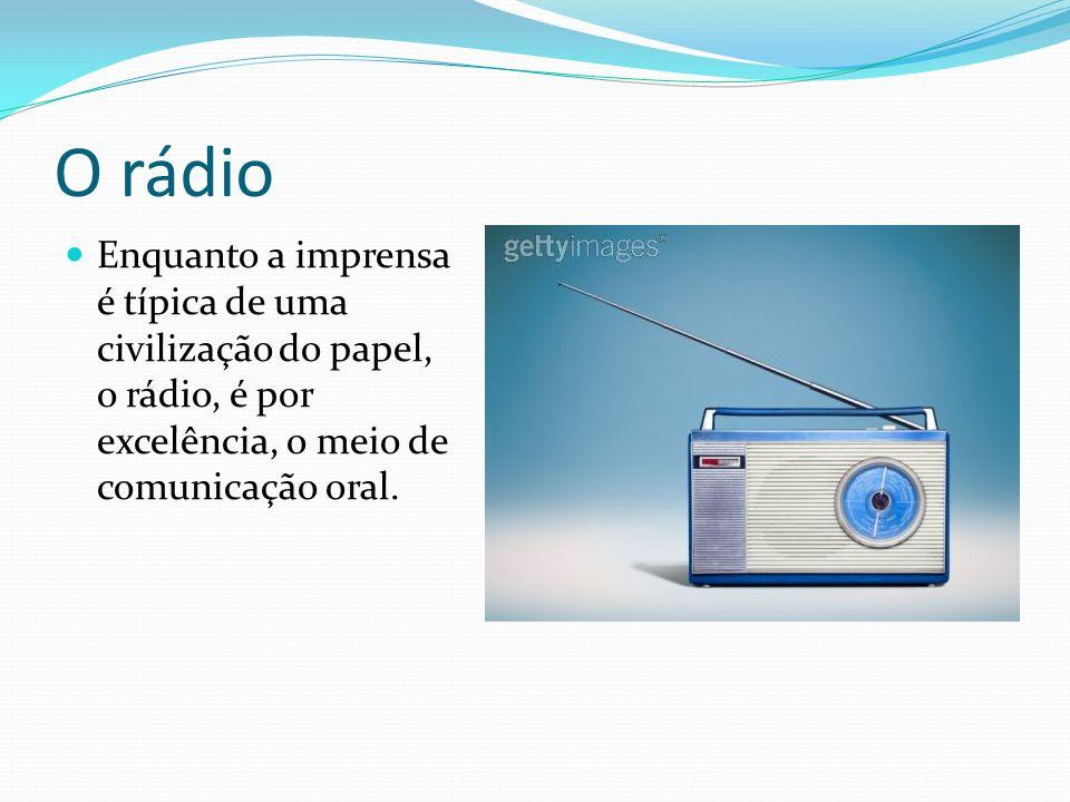 O rádio Enquanto a imprensa é típica de uma civilização do papel, o rádio, é por excelência, o meio de comunicação oral.