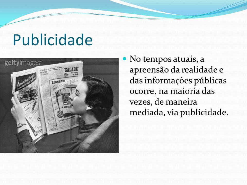 Publicidade No tempos atuais, a apreensão da realidade e das informações públicas ocorre, na maioria das vezes, de maneira mediada, via publicidade.