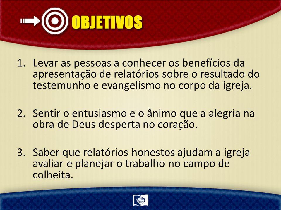 Levar as pessoas a conhecer os benefícios da apresentação de relatórios sobre o resultado do testemunho e evangelismo no corpo da igreja.