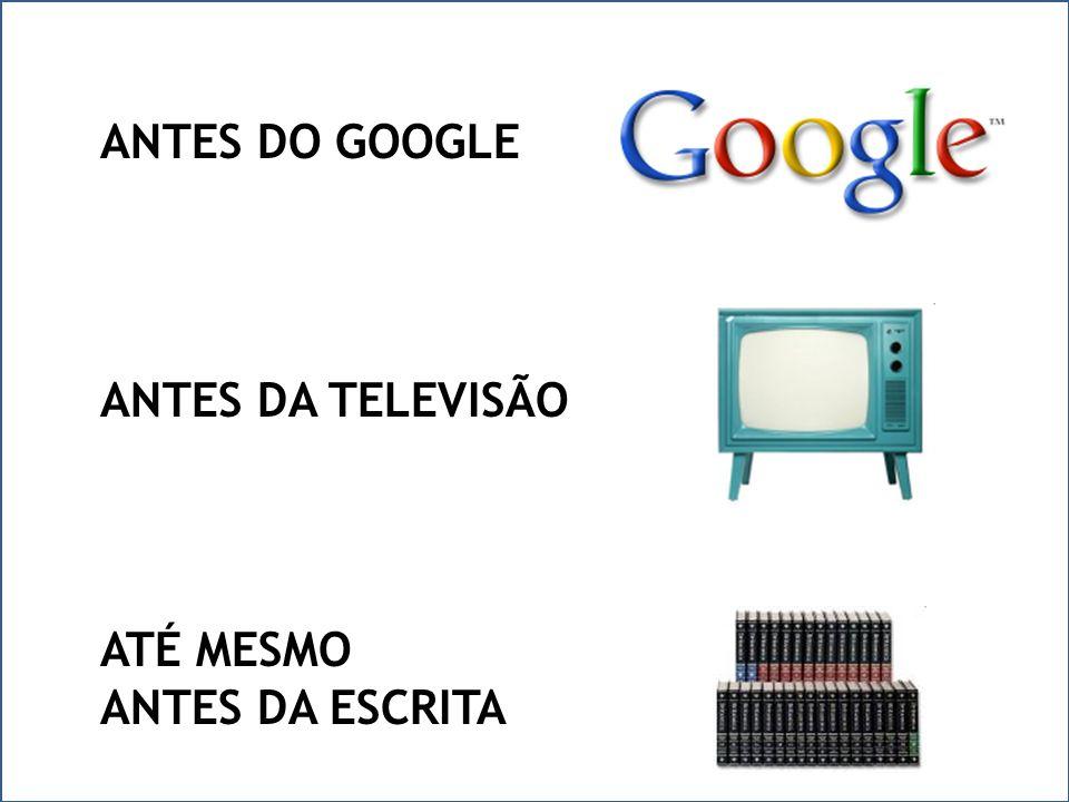 ANTES DO GOOGLE ANTES DA TELEVISÃO ATÉ MESMO ANTES DA ESCRITA