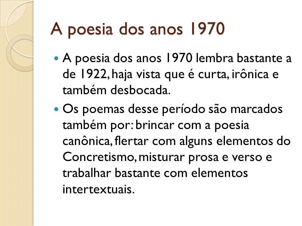 A poesia dos anos 1970 A poesia dos anos 1970 lembra bastante a de 1922, haja vista que é curta, irônica e também desbocada.