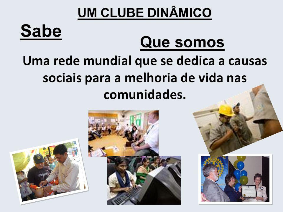 UM CLUBE DINÂMICO Sabe. Que somos. Uma rede mundial que se dedica a causas sociais para a melhoria de vida nas comunidades.