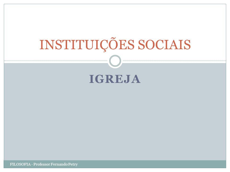 INSTITUIÇÕES SOCIAIS IGREJA FILOSOFIA - Professor Fernando Petry