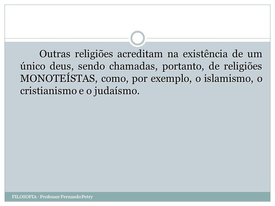 Outras religiões acreditam na existência de um único deus, sendo chamadas, portanto, de religiões MONOTEÍSTAS, como, por exemplo, o islamismo, o cristianismo e o judaísmo.