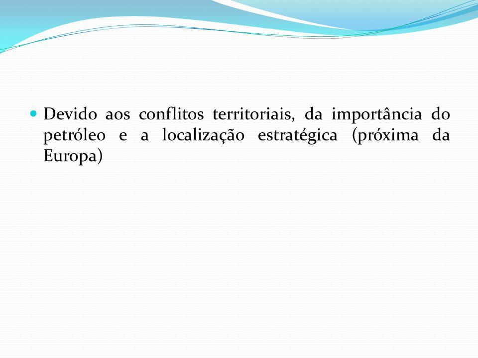 Devido aos conflitos territoriais, da importância do petróleo e a localização estratégica (próxima da Europa)