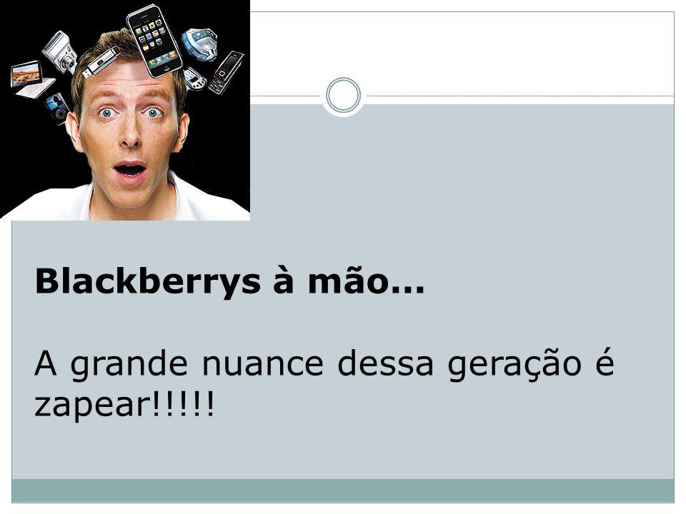 Blackberrys à mão... A grande nuance dessa geração é zapear!!!!!