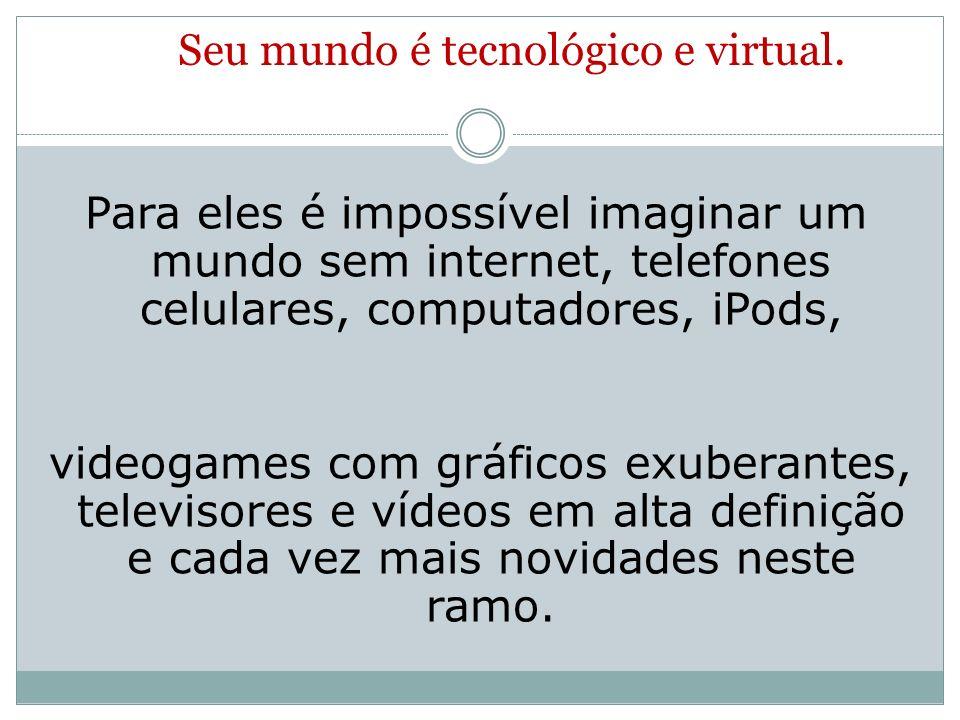 Seu mundo é tecnológico e virtual.