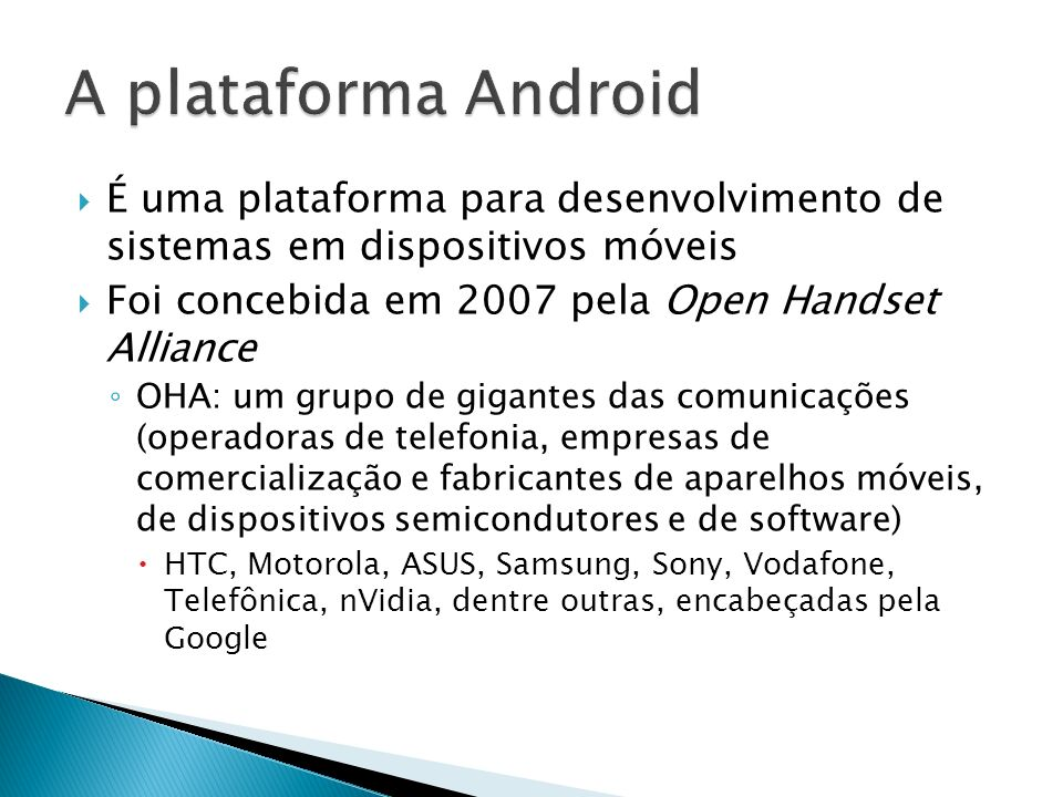 A plataforma Android É uma plataforma para desenvolvimento de sistemas em dispositivos móveis. Foi concebida em 2007 pela Open Handset Alliance.