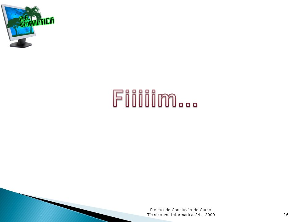 Fiiiiim... Projeto de Conclusão de Curso – Técnico em Informática 24 – 2009